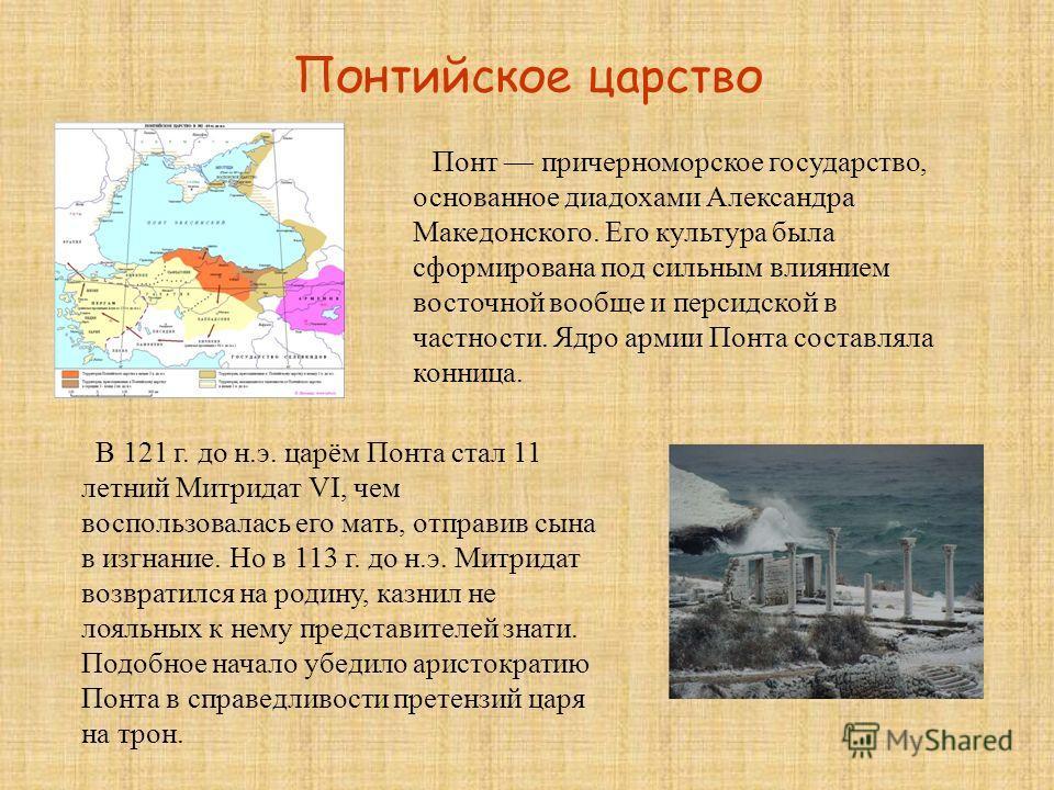 Понтийское царство Понт причерноморское государство, основанное диадохами Александра Македонского. Его культура была сформирована под сильным влиянием восточной вообще и персидской в частности. Ядро армии Понта составляла конница. В 121 г. до н.э. ца