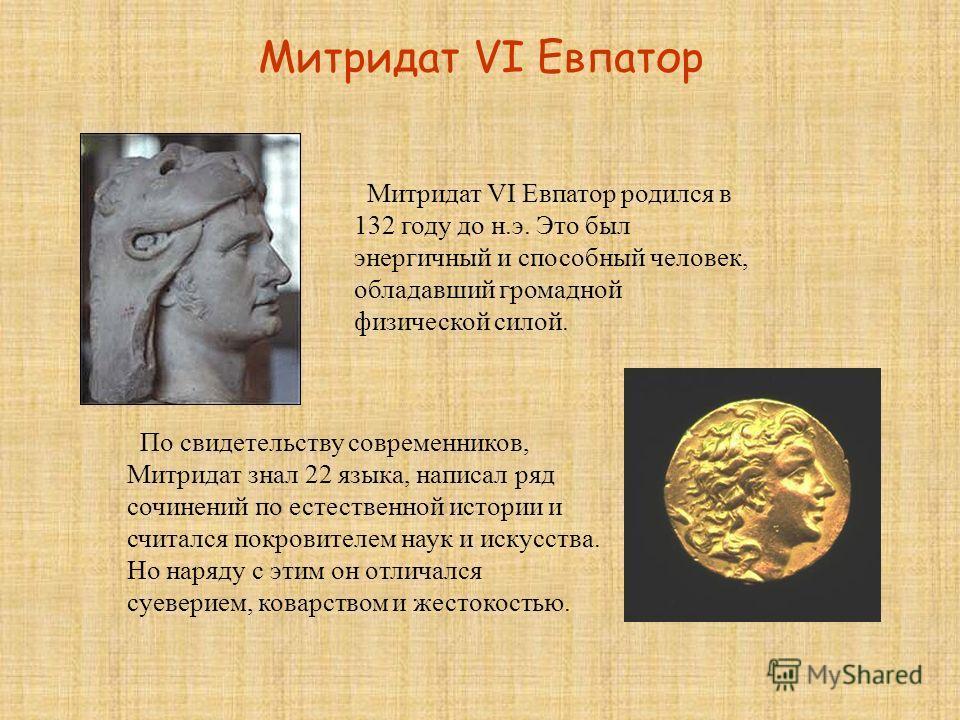 Митридат VI Евпатор Митридат VI Евпатор родился в 132 году до н.э. Это был энергичный и способный человек, обладавший громадной физической силой. По свидетельству современников, Митридат знал 22 языка, написал ряд сочинений по естественной истории и