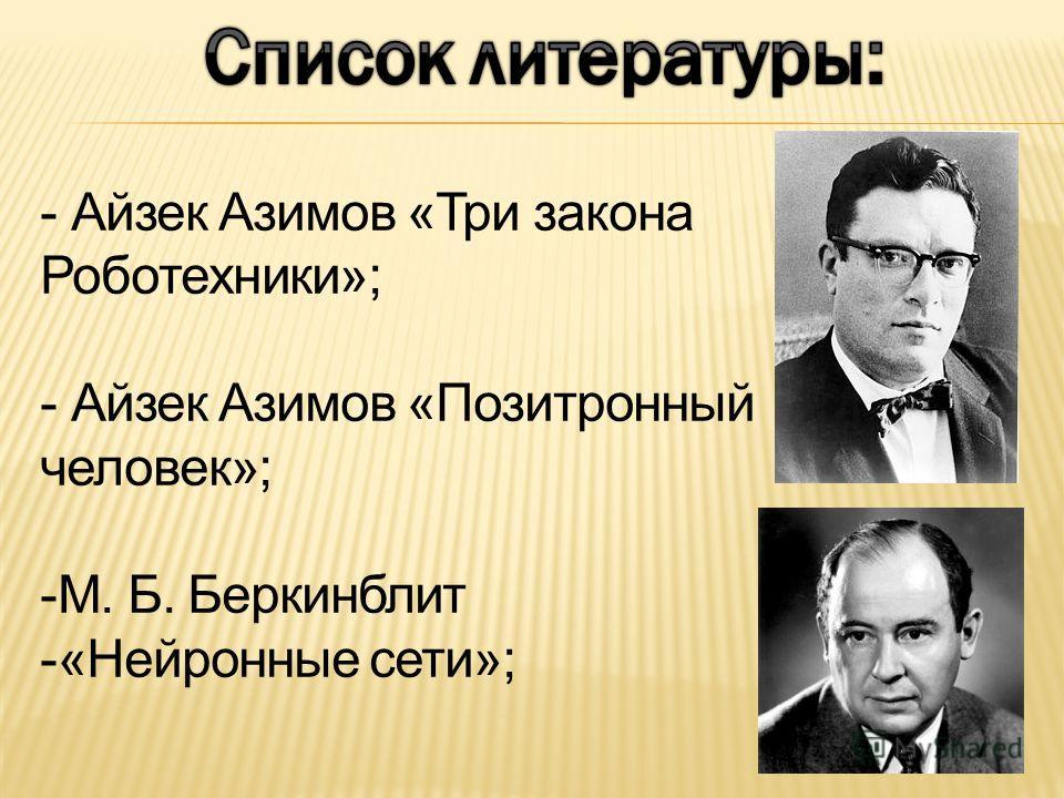 - Айзек Азимов «Три закона Роботехники»; - Айзек Азимов «Позитронный человек»; -М. Б. Беркинблит -«Нейронные сети»;