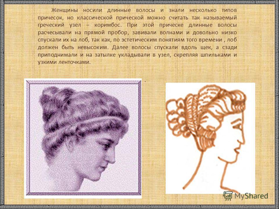 . Женщины носили длинные волосы и знали несколько типов причесок, но классической прической можно считать так называемый греческий узел – коримбос. При этой прическе длинные волосы расчесывали на прямой пробор, завивали волнами и довольно низко спуск