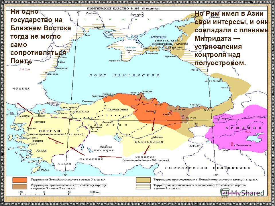 Ни одно государство на Ближнем Востоке тогда не могло само сопротивляться Понту. Но Рим имел в Азии свои интересы, и они совпадали с планами Митридата установления контроля над полуостровом.