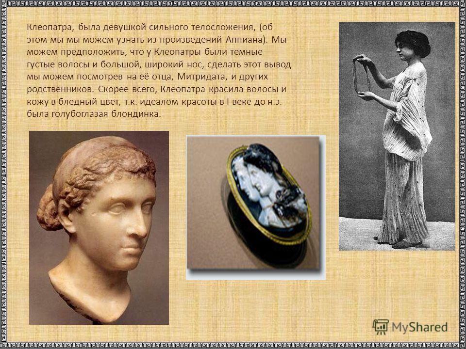Клеопатра, была девушкой сильного телосложения, (об этом мы мы можем узнать из произведений Аппиана). Мы можем предположить, что у Клеопатры были темные густые волосы и большой, широкий нос, сделать этот вывод мы можем посмотрев на её отца, Митридата