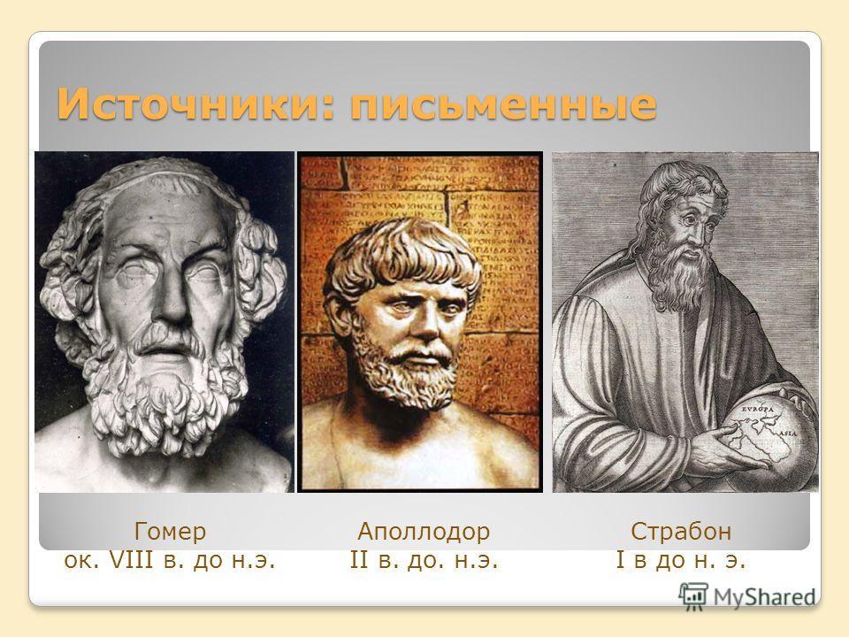 Источники: письменные Гомер ок. VIII в. до н.э. Аполлодор II в. до. н.э. Страбон I в до н. э.