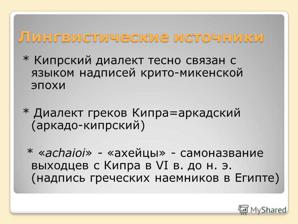 Лингвистические источники * Кипрский диалект тесно связан с языком надписей крито-микенской эпохи * Диалект греков Кипра=аркадский (аркадо-кипрский) * «achaioi» - «ахейцы» - самоназвание выходцев с Кипра в VI в. до н. э. (надпись греческих наемников