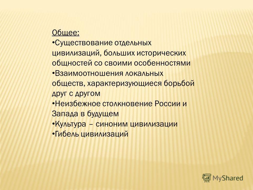 Общее: Существование отдельных цивилизаций, больших исторических общностей со своими особенностями Взаимоотношения локальных обществ, характеризующиеся борьбой друг с другом Неизбежное столкновение России и Запада в будущем Культура – синоним цивилиз