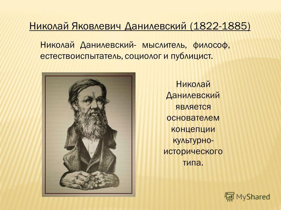 Николай Яковлевич Данилевский (1822-1885) Николай Данилевский- мыслитель, философ, естествоиспытатель, социолог и публицист. Николай Данилевский является основателем концепции культурно- исторического типа.