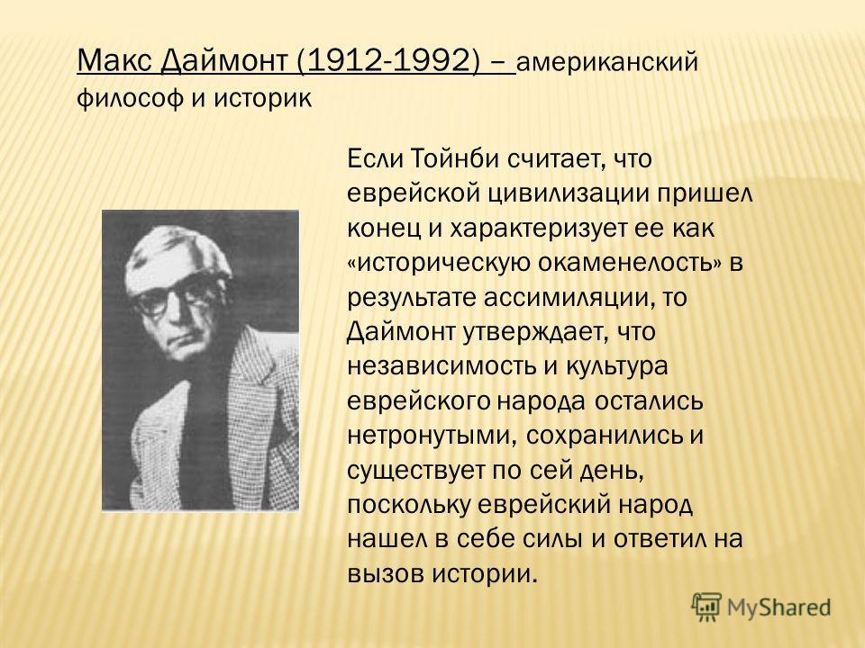 Макс Даймонт (1912-1992) – американский философ и историк Если Тойнби считает, что еврейской цивилизации пришел конец и характеризует ее как «историческую окаменелость» в результате ассимиляции, то Даймонт утверждает, что независимость и культура евр