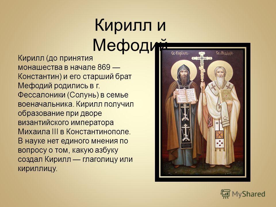 Кирилл и Мефодий Кирилл (до принятия монашества в начале 869 Константин) и его старший брат Мефодий родились в г. Фессалоники (Солунь) в семье военачальника. Кирилл получил образование при дворе византийского императора Михаила III в Константинополе.