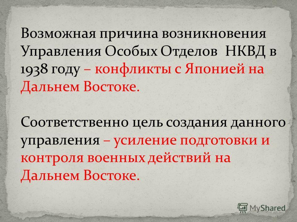 Возможная причина возникновения Управления Особых Отделов НКВД в 1938 году – конфликты с Японией на Дальнем Востоке. Соответственно цель создания данного управления – усиление подготовки и контроля военных действий на Дальнем Востоке.
