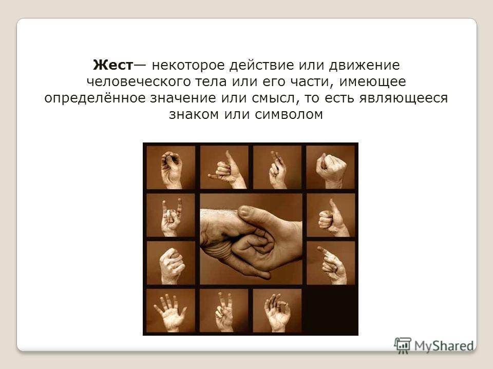 Жест некоторое действие или движение человеческого тела или его части, имеющее определённое значение или смысл, то есть являющееся знаком или символом