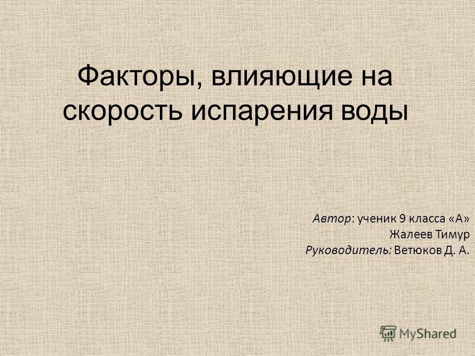 Факторы, влияющие на скорость испарения воды Автор: ученик 9 класса «А» Жалеев Тимур Руководитель: Ветюков Д. А.