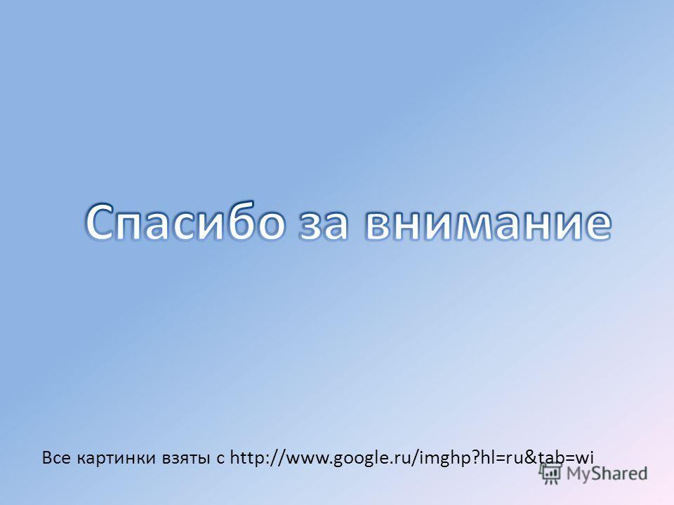 Все картинки взяты с http://www.google.ru/imghp?hl=ru&tab=wi