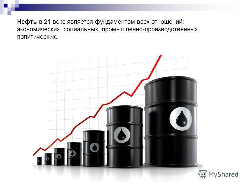 Нефть в 21 веке является фундаментом всех отношений: экономических, социальных, промышленно-производственных, политических.