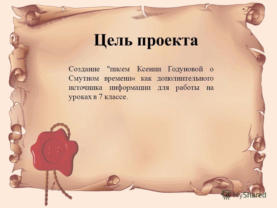 Создание писем Ксении Годуновой о Смутном времени« как дополнительного источника информации для работы на уроках в 7 классе. Цель проекта