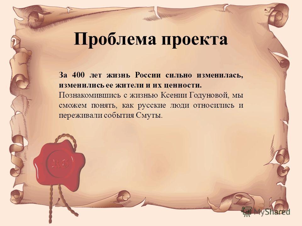 За 400 лет жизнь России сильно изменилась, изменились ее жители и их ценности. Познакомившись с жизнью Ксении Годуновой, мы сможем понять, как русские люди относились и переживали события Смуты. Проблема проекта