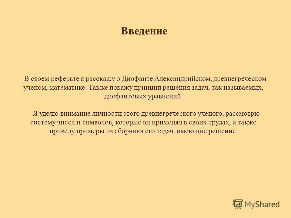 Введение В своем реферате я расскажу о Диофанте Александрийском, древнегреческом ученом, математике. Также покажу принцип решения задач, так называемых, диофантовых уравнений. Я уделю внимание личности этого древнегреческого ученого, рассмотрю систем