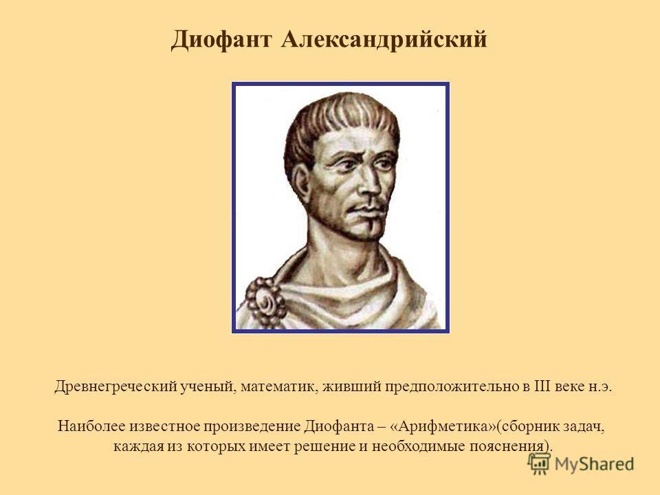 Диофант Александрийский Древнегреческий ученый, математик, живший предположительно в III веке н.э. Наиболее известное произведение Диофанта – «Арифметика»(сборник задач, каждая из которых имеет решение и необходимые пояснения).