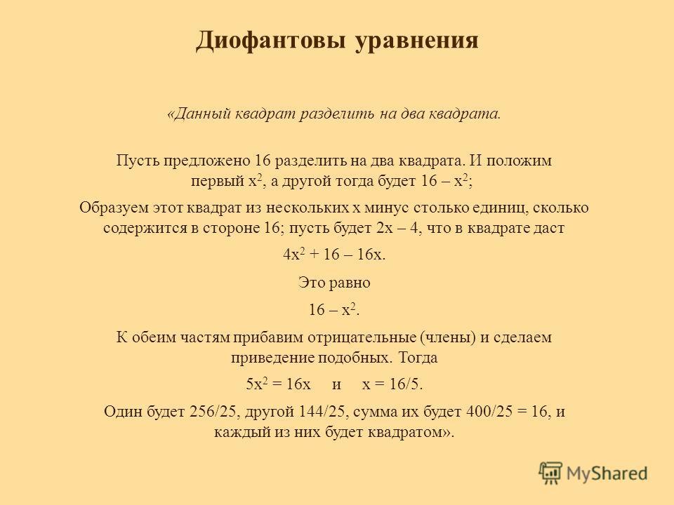 Диофантовы уравнения «Данный квадрат разделить на два квадрата. Пусть предложено 16 разделить на два квадрата. И положим первый x 2, а другой тогда будет 16 – x 2 ; Образуем этот квадрат из нескольких x минус столько единиц, сколько содержится в стор