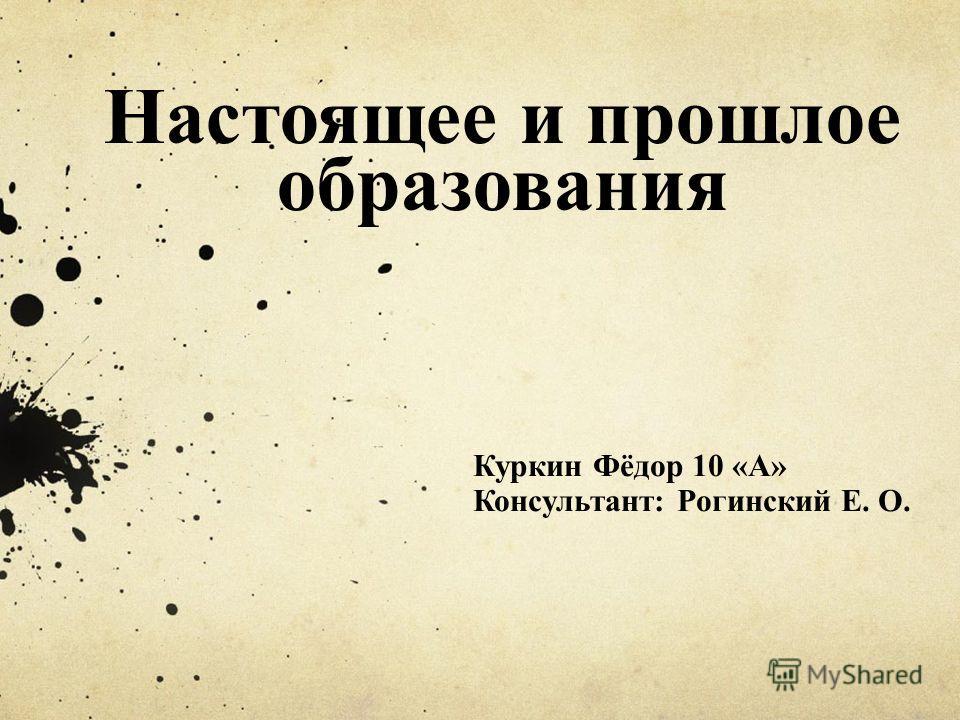 Настоящее и прошлое образования Куркин Фёдор 10 «А» Консультант: Рогинский Е. О.