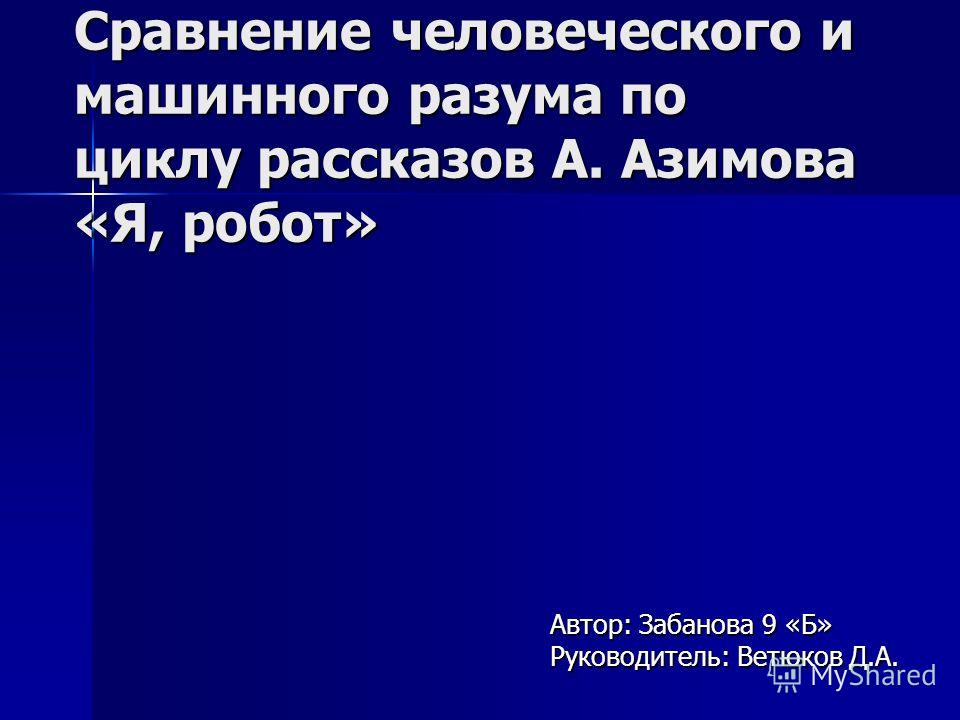 Сравнение человеческого и машинного разума по циклу рассказов А. Азимова «Я, робот» Автор: Забанова 9 «Б» Руководитель: Ветюков Д.А.