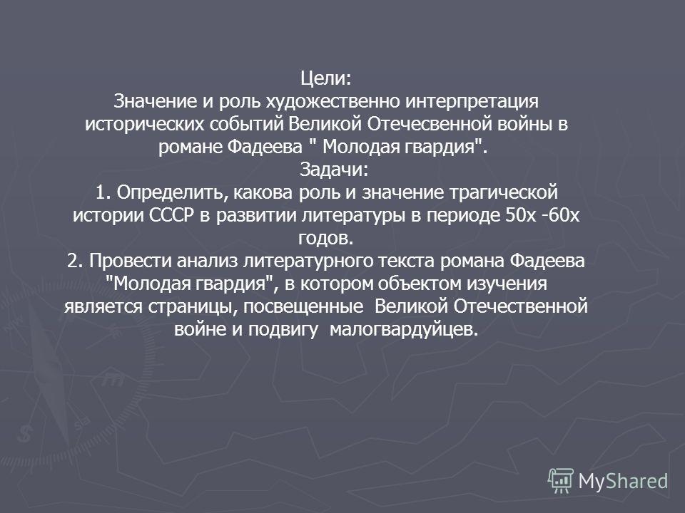 Цели: Значение и роль художественно интерпретация исторических событий Великой Отечесвенной войны в романе Фадеева