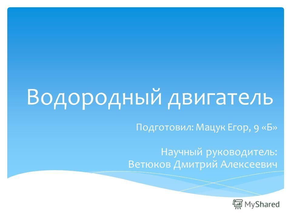Водородный двигатель Подготовил: Мацук Егор, 9 «Б» Научный руководитель: Ветюков Дмитрий Алексеевич