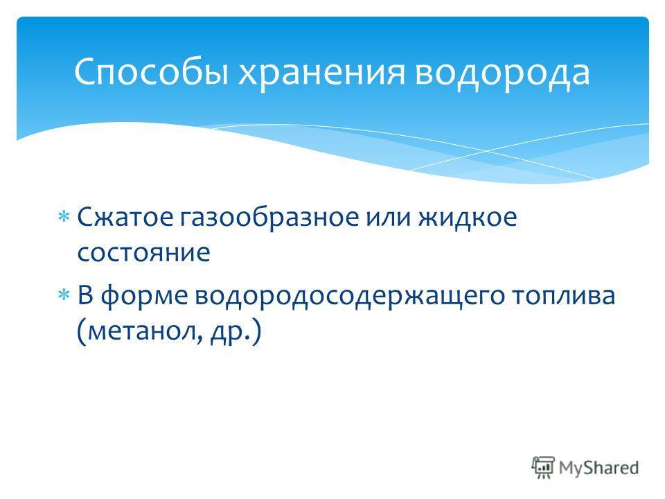 Сжатое газообразное или жидкое состояние В форме водородосодержащего топлива (метанол, др.) Способы хранения водорода