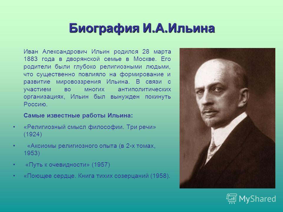 Биография И.А.Ильина Иван Александрович Ильин родился 28 марта 1883 года в дворянской семье в Москве. Его родители были глубоко религиозными людьми, что существенно повлияло на формирование и развитие мировоззрения Ильина. В связи с участием во многи