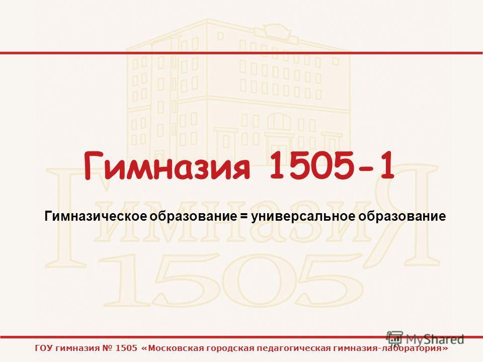ГОУ гимназия 1505 «Московская городская педагогическая гимназия-лаборатория» Гимназия 1505-1 Гимназическое образование = универсальное образование