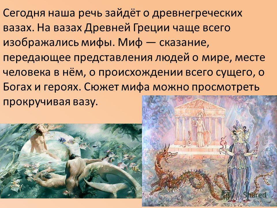 Сегодня наша речь зайдёт о древнегреческих вазах. На вазах Древней Греции чаще всего изображались мифы. Миф сказание, передающее представления людей о мире, месте человека в нём, о происхождении всего сущего, о Богах и героях. Сюжет мифа можно просмо