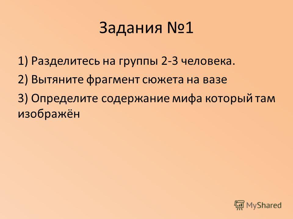 Задания 1 1) Разделитесь на группы 2-3 человека. 2) Вытяните фрагмент сюжета на вазе 3) Определите содержание мифа который там изображён