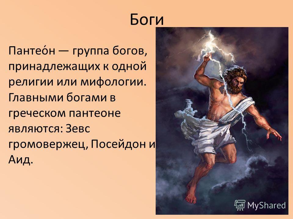 Боги Пантео́н группа богов, принадлежащих к одной религии или мифологии. Главными богами в греческом пантеоне являются: Зевс громовержец, Посейдон и Аид.