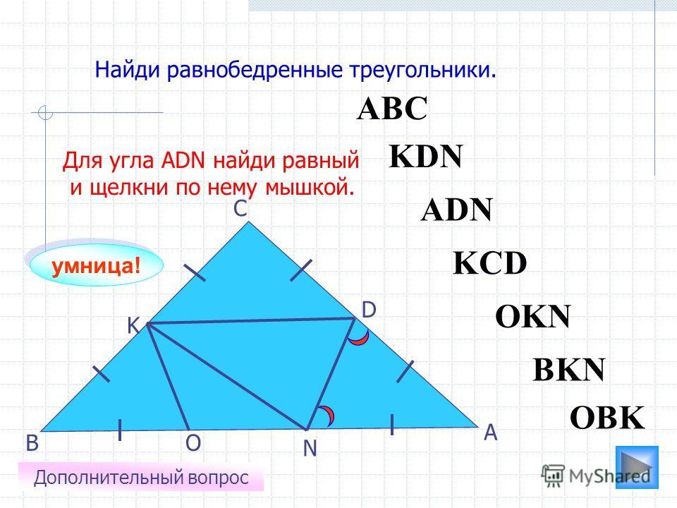 АВС O N K D С В А Найди равнобедренные треугольники. ADN OBK KCD KDN BKN OKN Для угла АDN найди равный и щелкни по нему мышкой. Дополнительный вопрос умница!