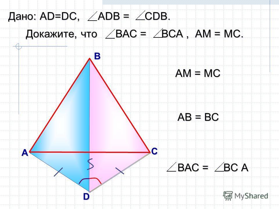 D А B АМ = МС С М АВ = ВС Докажите, что ВАС = ВСА, АМ = МС. Дано: АD=DC, АDВ = СDВ. ВАС = ВС А
