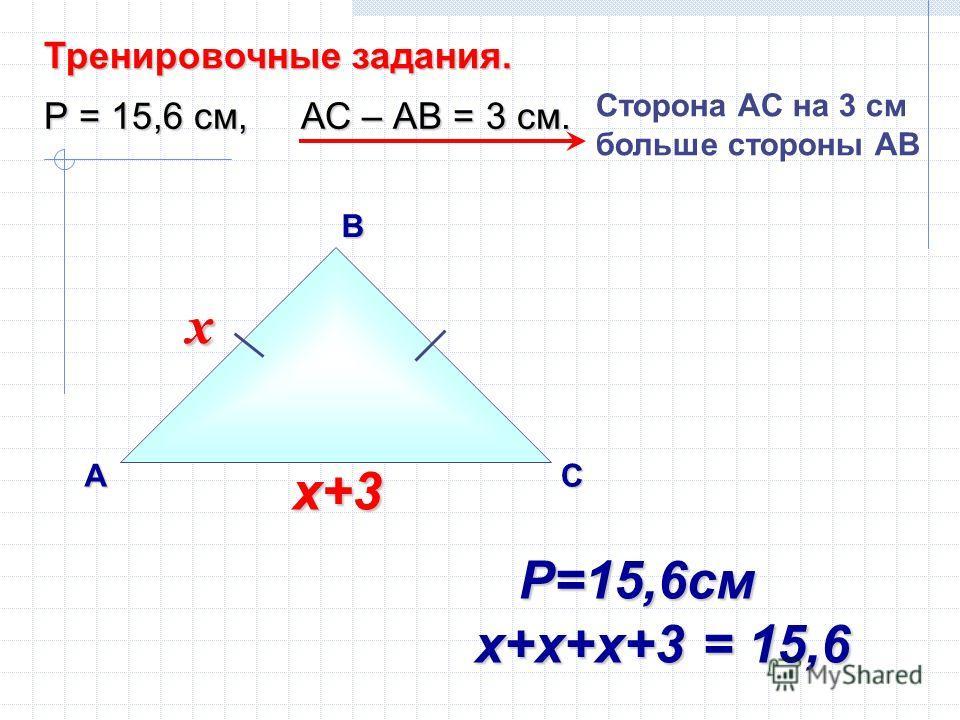 В АС Тренировочные задания. Р = 15,6 см, АС – АВ = 3 см. Сторона AС на 3 см больше стороны АВ х х+3 х Р=15,6см Р=15,6см х+х+х+3 = 15,6