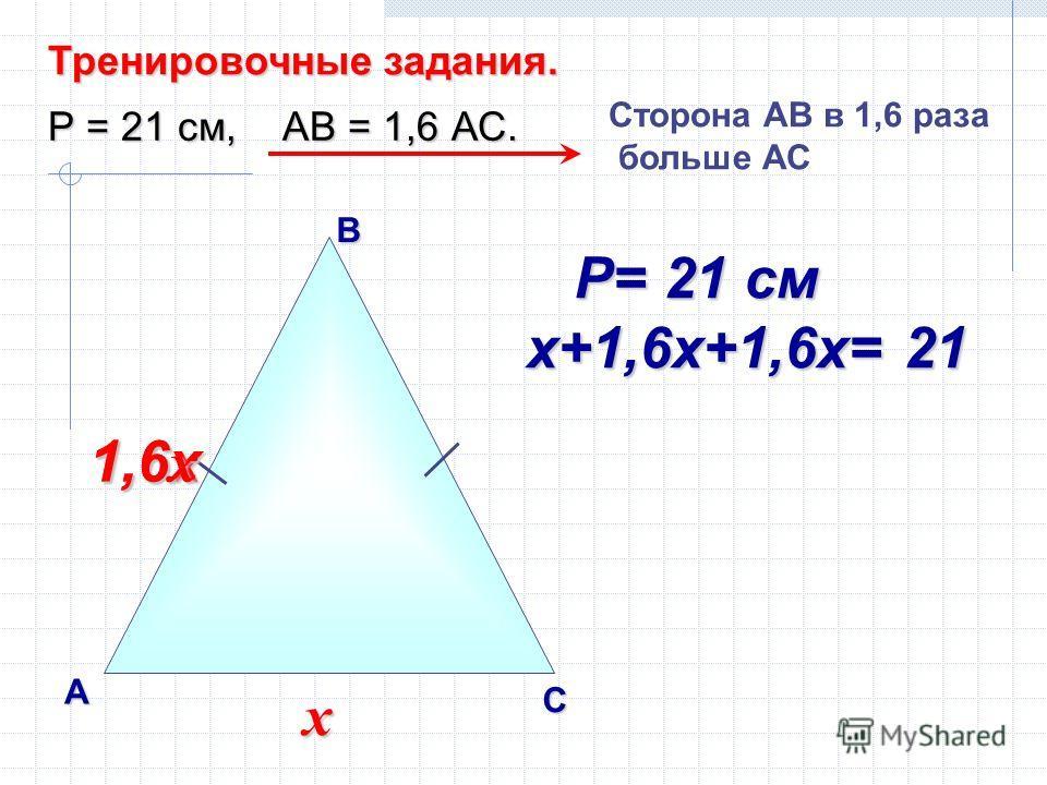 В А С Тренировочные задания. Р = 21 см, АВ = 1,6 АС. Сторона AВ в 1,6 раза больше АС х 1,6х 1,6 х Р= 21 см Р= 21 см х+1,6х+1,6х= 21