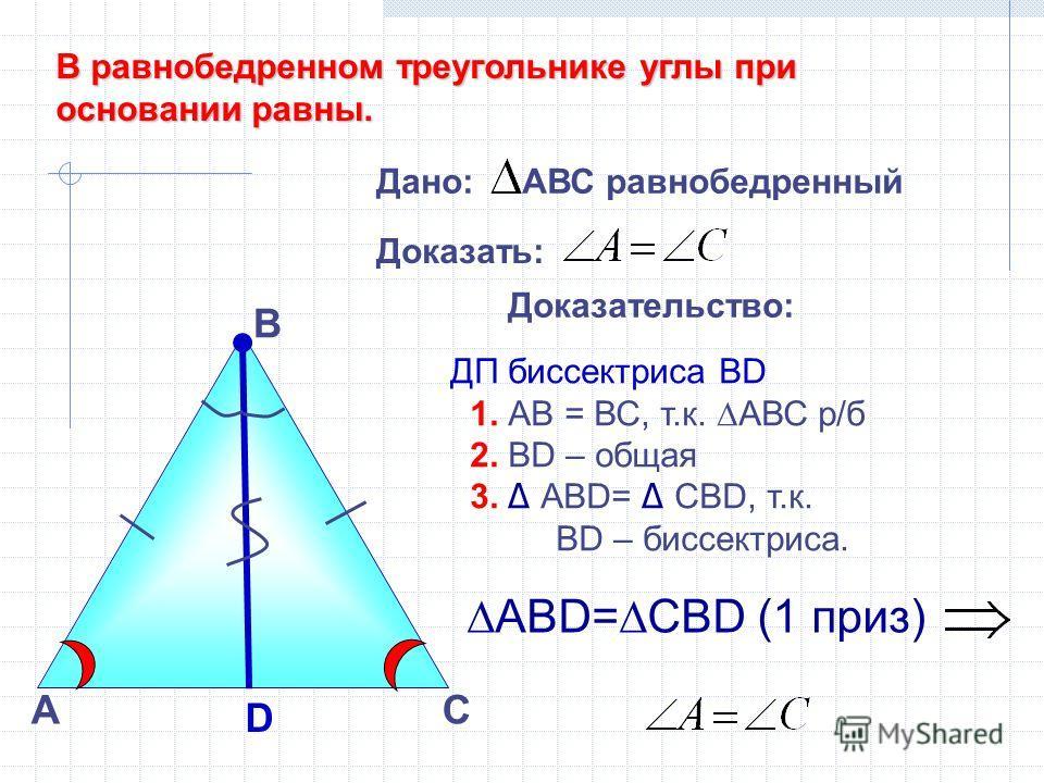 А В Доказательство: ДП биссектриса ВD 1. АВ = ВС, т.к. АВС р/б 2. ВD – общая 3. ABD= СВD, т.к. ВD – биссектриса. АВD=СBD (1 приз) D С Дано: АВС равнобедренный Доказать: В равнобедренном треугольнике углы при основании равны.