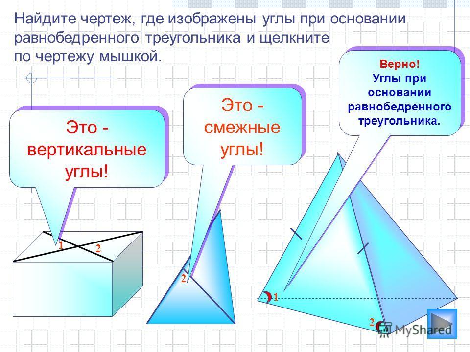 1 2 2 1 1 2 Найдите чертеж, где изображены углы при основании равнобедренного треугольника и щелкните по чертежу мышкой. Это - вертикальные углы! Это - смежные углы! Это - смежные углы! Верно! Углы при основании равнобедренного треугольника. Верно! У