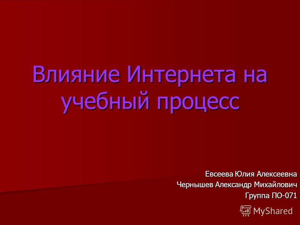 Влияние Интернета на учебный процесс Евсеева Юлия Алексеевна Чернышев Александр Михайлович Группа ПО-071
