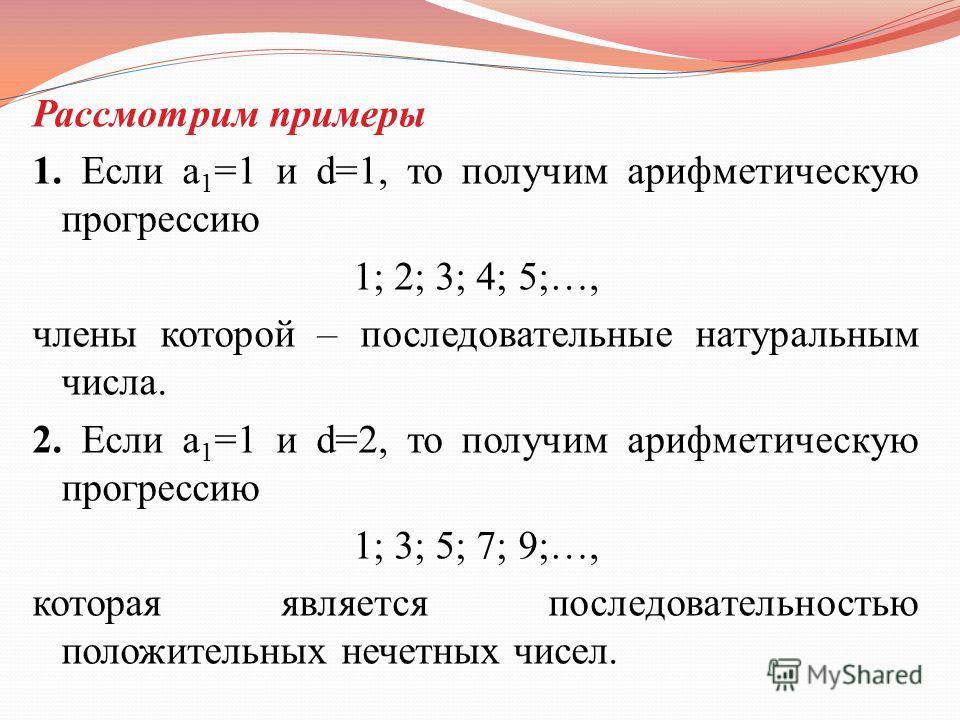 Рассмотрим примеры 1. Если a 1 =1 и d=1, то получим арифметическую прогрессию 1; 2; 3; 4; 5;…, члены которой – последовательные натуральным числа. 2. Если a 1 =1 и d=2, то получим арифметическую прогрессию 1; 3; 5; 7; 9;…, которая является последоват