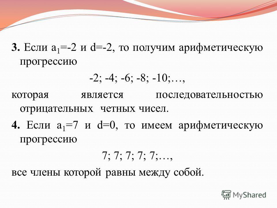 3. Если a 1 =-2 и d=-2, то получим арифметическую прогрессию -2; -4; -6; -8; -10;…, которая является последовательностью отрицательных четных чисел. 4. Если a 1 =7 и d=0, то имеем арифметическую прогрессию 7; 7; 7; 7; 7;…, все члены которой равны меж