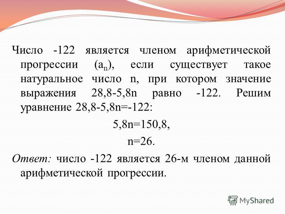 Число -122 является членом арифметической прогрессии (a n ), если существует такое натуральное число n, при котором значение выражения 28,8-5,8n равно -122. Решим уравнение 28,8-5,8n=-122: 5,8n=150,8, n=26. Ответ: число -122 является 26-м членом данн
