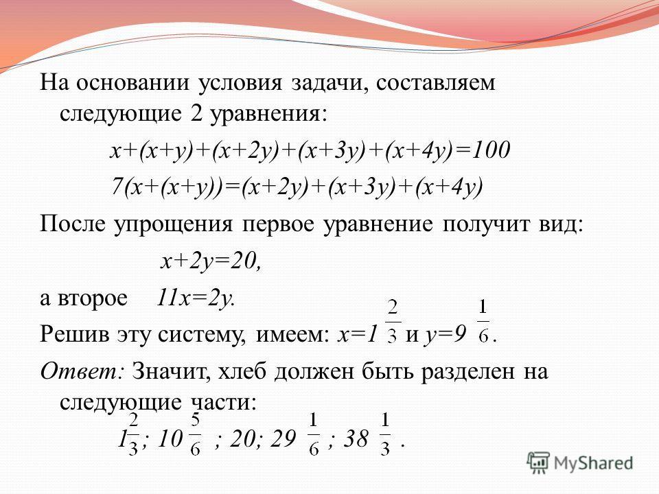 На основании условия задачи, составляем следующие 2 уравнения: x+(x+y)+(x+2y)+(x+3y)+(x+4y)=100 7(x+(x+y))=(x+2y)+(x+3y)+(x+4y) После упрощения первое уравнение получит вид: x+2y=20, а второе 11x=2y. Решив эту систему, имеем: x=1 и y=9. Ответ: Значит