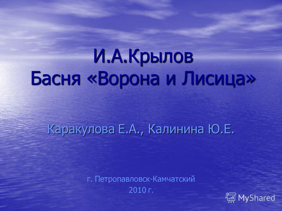 И.А.Крылов Басня «Ворона и Лисица» Каракулова Е.А., Калинина Ю.Е. г. Петропавловск-Камчатский 2010 г.