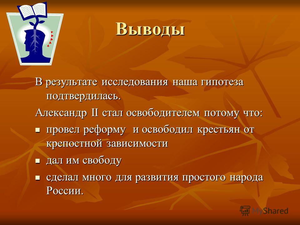 Выводы В результате исследования наша гипотеза подтвердилась. Александр II стал освободителем потому что: провел реформу и освободил крестьян от крепостной зависимости провел реформу и освободил крестьян от крепостной зависимости дал им свободу дал и