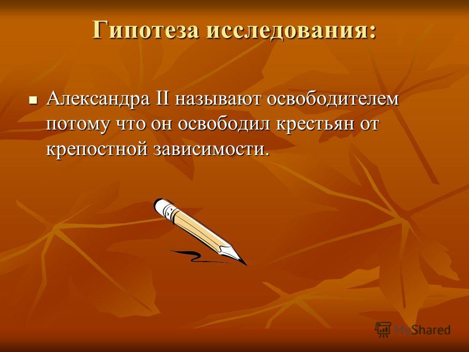Гипотеза исследования: Александра II называют освободителем потому что он освободил крестьян от крепостной зависимости. Александра II называют освободителем потому что он освободил крестьян от крепостной зависимости.