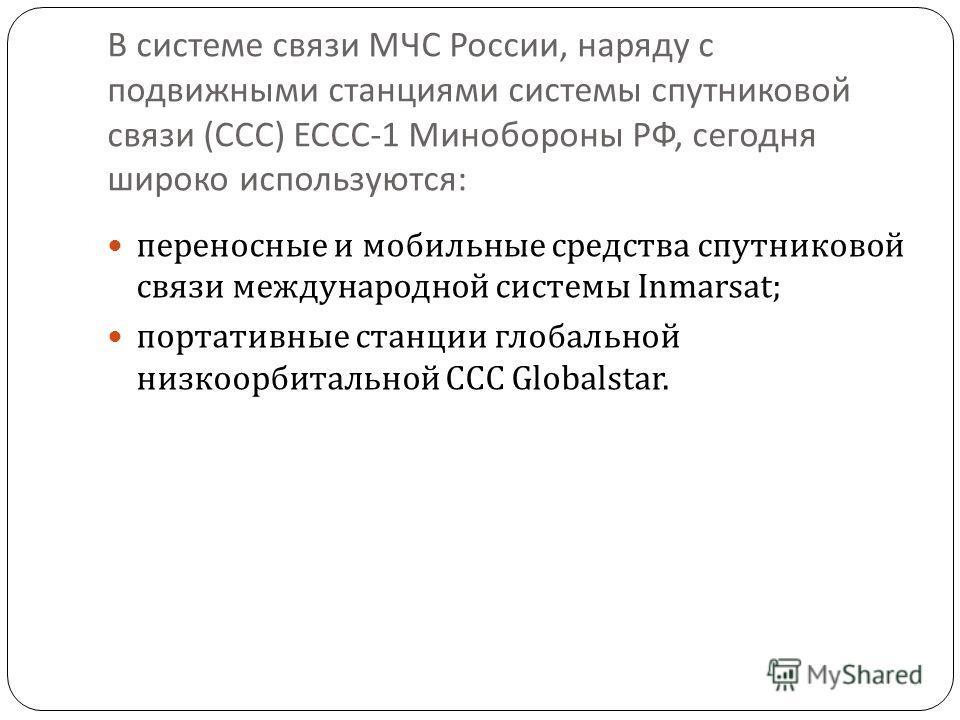 В системе связи МЧС России, наряду с подвижными станциями системы спутниковой связи ( ССС ) ЕССС -1 Минобороны РФ, сегодня широко используются : переносные и мобильные средства спутниковой связи международной системы Inmarsat; портативные станции гло