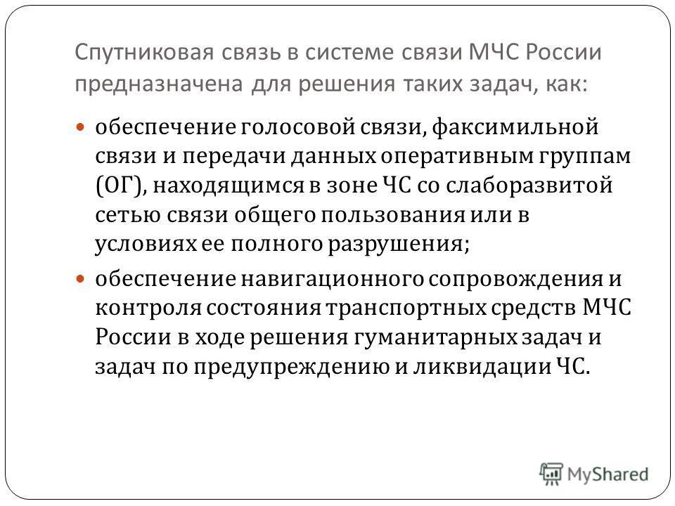 Спутниковая связь в системе связи МЧС России предназначена для решения таких задач, как : обеспечение голосовой связи, факсимильной связи и передачи данных оперативным группам ( ОГ ), находящимся в зоне ЧС со слаборазвитой сетью связи общего пользова