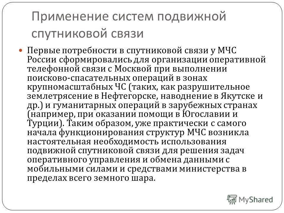 Применение систем подвижной спутниковой связи Первые потребности в спутниковой связи у МЧС России сформировались для организации оперативной телефонной связи с Москвой при выполнении поисково - спасательных операций в зонах крупномасштабных ЧС ( таки
