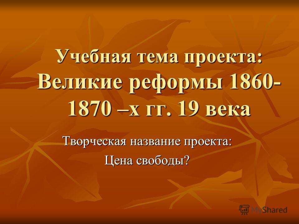 Учебная тема проекта: Великие реформы 1860- 1870 –х гг. 19 века Творческая название проекта: Цена свободы?